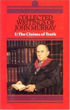Collected Writings of John Murray: Claims of Truth (His Collected Writings of John Murray; V. 1) (His Collected Writings of John Murray; V. 1)