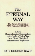 The Eternal Way: The Inner Meaning of the Bhagavad Gita : A New, Comprehensive Commentary in the Light of Kriya Yoga by a Direct Disciple of Paramahansa Yogananda