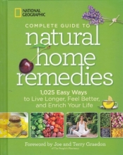 National Geographic Complete Guide to Natural Home Remedies - 1,025 Easy Way To Live Longer, Feel Better, and Enrich Your Life
